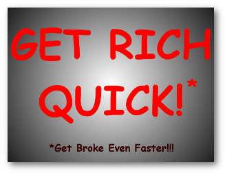 Get Rich Quick!* *Get Broke Even Faster!