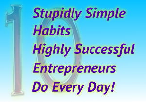 10 Stupidly Simple Habits Highly Successful Entrepreneurs Do
