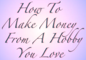 How To Make Money From A Hobby You Love